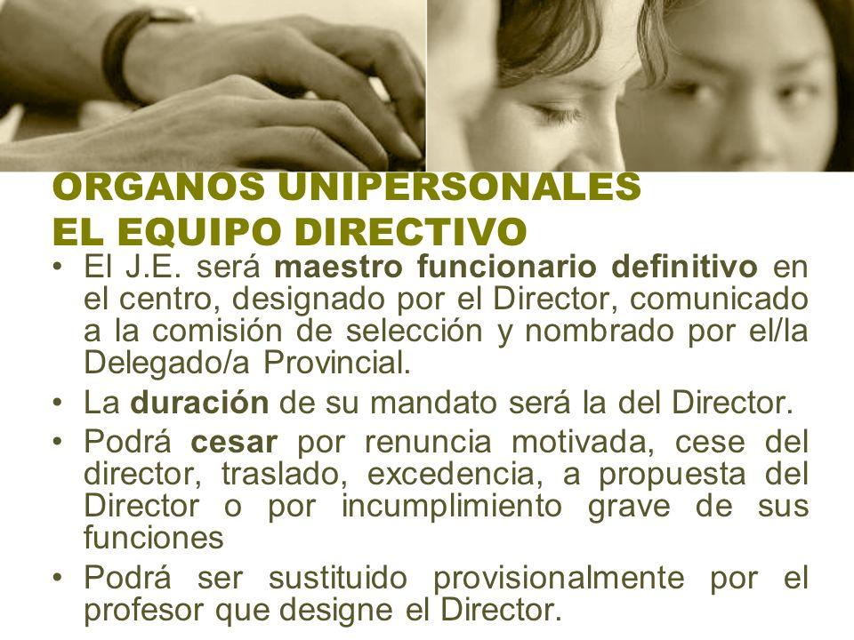 ORGANOS UNIPERSONALES EL EQUIPO DIRECTIVO El J.E. será maestro funcionario definitivo en el centro, designado por el Director, comunicado a la comisió