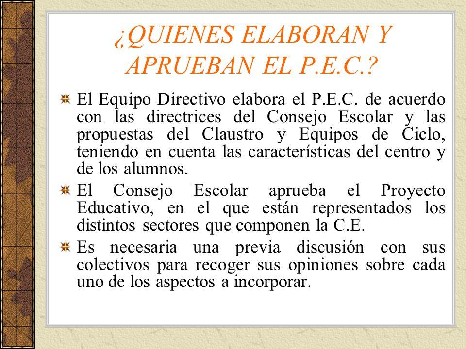 ¿QUIENES ELABORAN Y APRUEBAN EL P.E.C.? El Equipo Directivo elabora el P.E.C. de acuerdo con las directrices del Consejo Escolar y las propuestas del