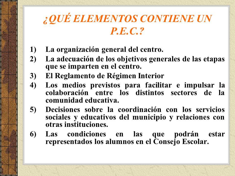¿QUÉ ELEMENTOS CONTIENE UN P.E.C.? 1)La organización general del centro. 2)La adecuación de los objetivos generales de las etapas que se imparten en e