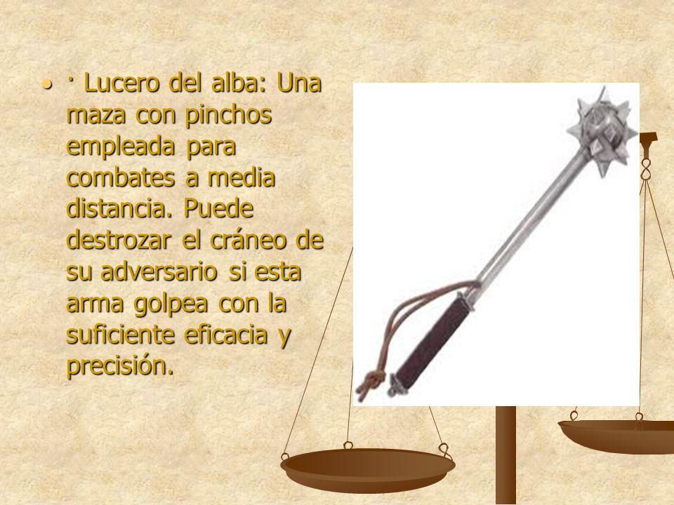 · Lucero del alba: Una maza con pinchos empleada para combates a media distancia. Puede destrozar el cráneo de su adversario si esta arma golpea con l