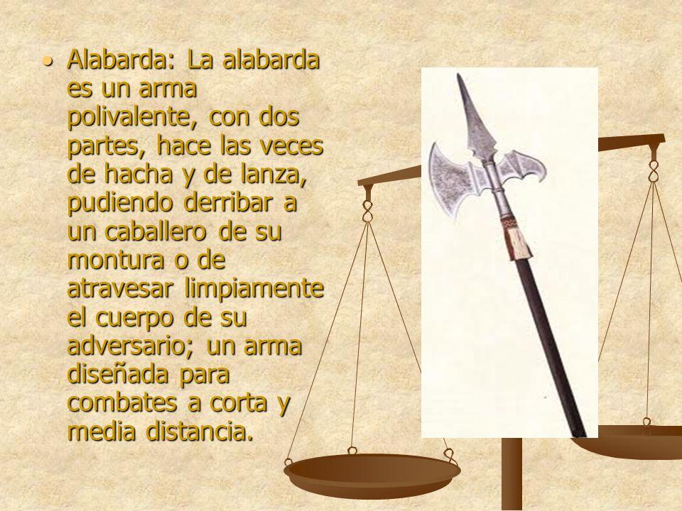 Alabarda: La alabarda es un arma polivalente, con dos partes, hace las veces de hacha y de lanza, pudiendo derribar a un caballero de su montura o de