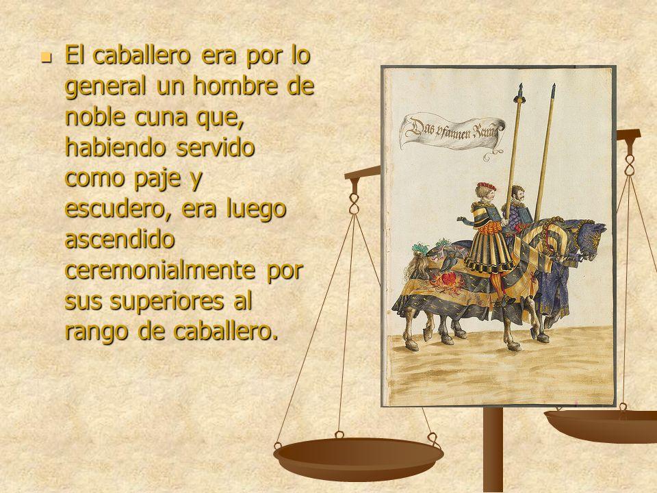 El caballero era por lo general un hombre de noble cuna que, habiendo servido como paje y escudero, era luego ascendido ceremonialmente por sus superi