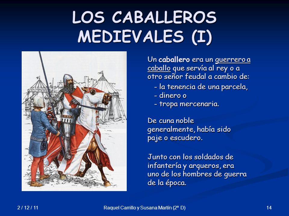 2 / 12 / 11 14Raquel Carrillo y Susana Martín (2º D) LOS CABALLEROS MEDIEVALES (I) Un caballero era un guerrero a caballo que servía al rey o a otro s