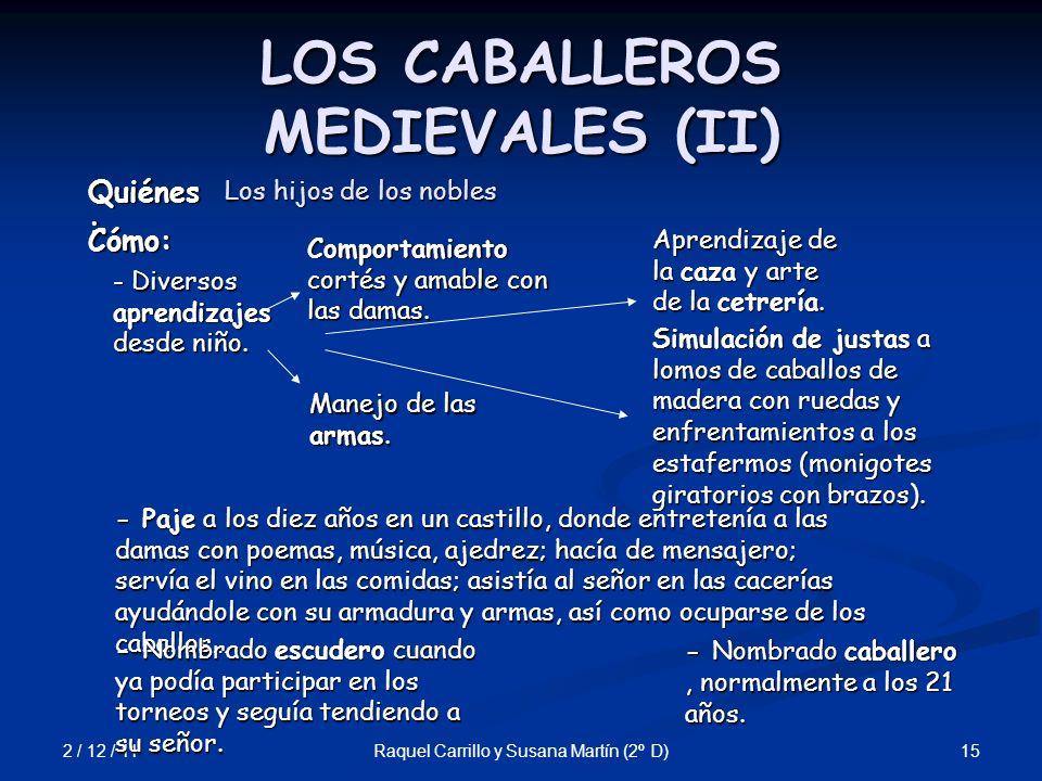 2 / 12 / 11 15Raquel Carrillo y Susana Martín (2º D) LOS CABALLEROS MEDIEVALES (II) Quiénes : - Nombrado caballero, normalmente a los 21 años. Cómo: C