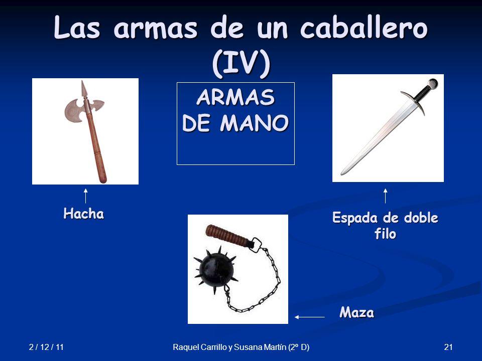 2 / 12 / 11 21Raquel Carrillo y Susana Martín (2º D) Las armas de un caballero (IV) ARMAS DE MANO Hacha Maza Espada de doble filo