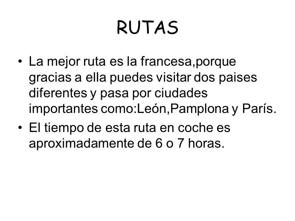 RUTAS La mejor ruta es la francesa,porque gracias a ella puedes visitar dos paises diferentes y pasa por ciudades importantes como:León,Pamplona y Par