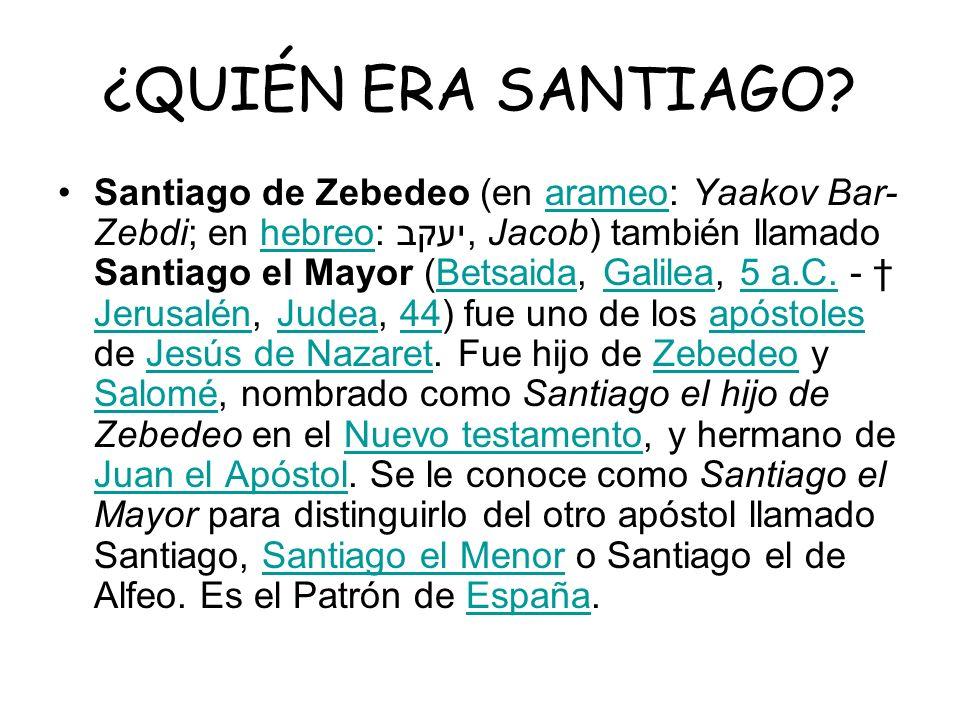¿QUIÉN ERA SANTIAGO? Santiago de Zebedeo (en arameo: Yaakov Bar- Zebdi; en hebreo:יעקב, Jacob) también llamado Santiago el Mayor (Betsaida, Galilea, 5