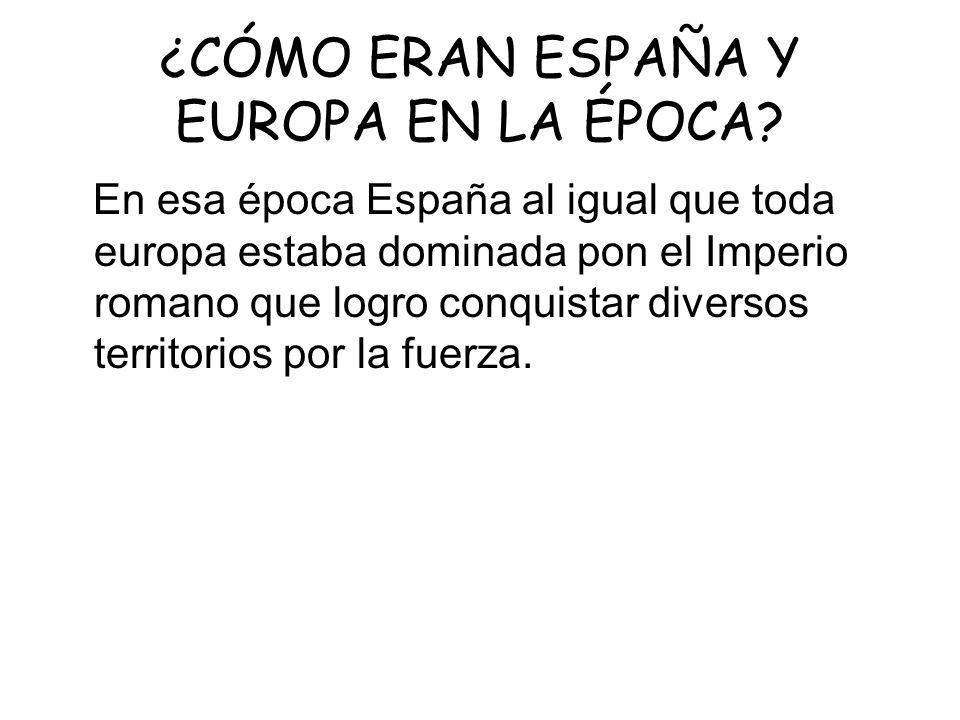 ¿CÓMO ERAN ESPAÑA Y EUROPA EN LA ÉPOCA? En esa época España al igual que toda europa estaba dominada pon el Imperio romano que logro conquistar divers