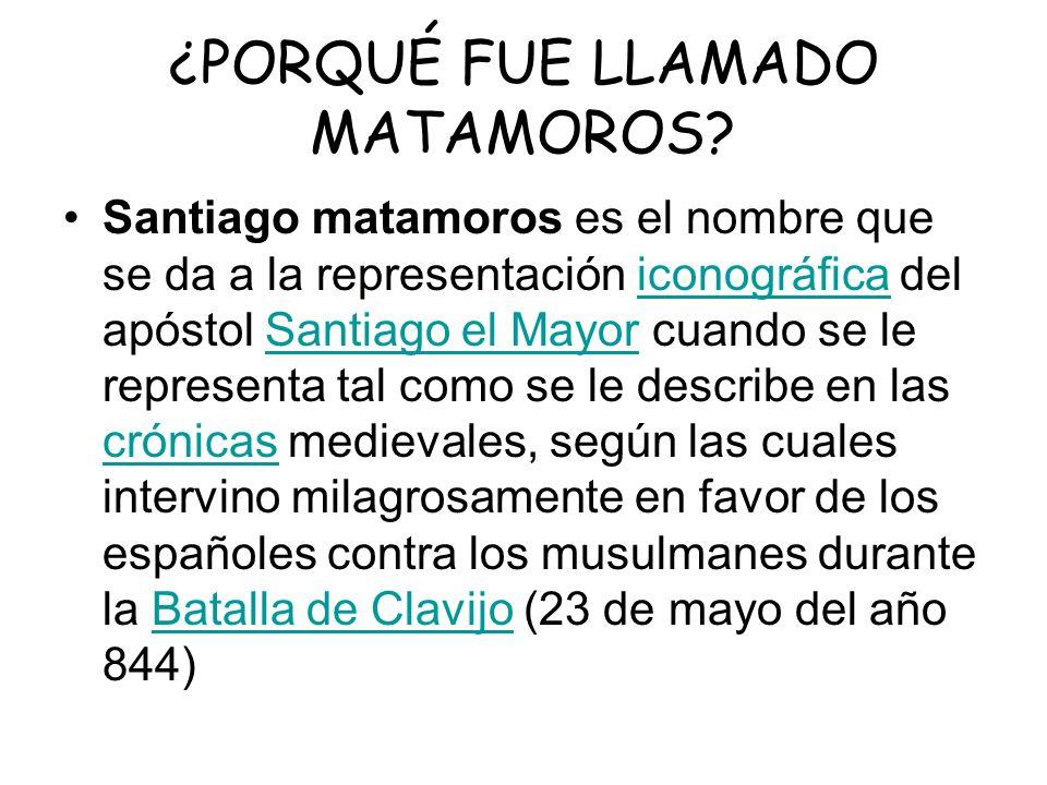 ¿PORQUÉ FUE LLAMADO MATAMOROS? Santiago matamoros es el nombre que se da a la representación iconográfica del apóstol Santiago el Mayor cuando se le r
