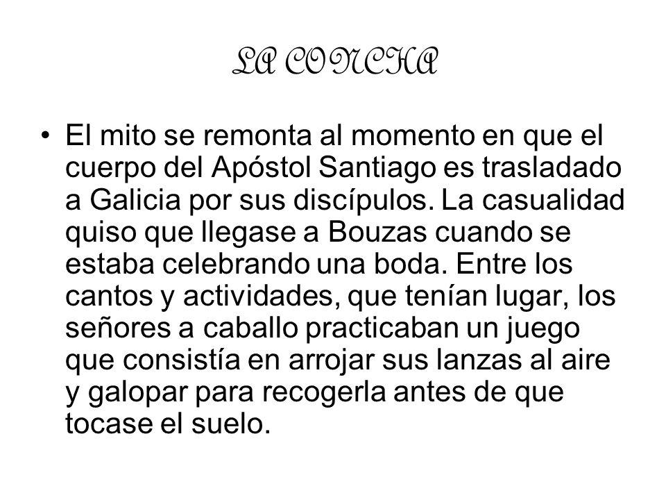 LA CONCHA El mito se remonta al momento en que el cuerpo del Apóstol Santiago es trasladado a Galicia por sus discípulos. La casualidad quiso que lleg