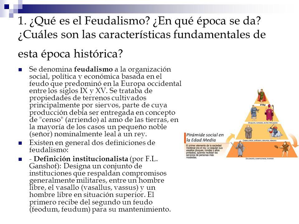 1. ¿Qué es el Feudalismo? ¿En qué época se da? ¿Cuáles son las características fundamentales de esta época histórica? Se denomina feudalismo a la orga