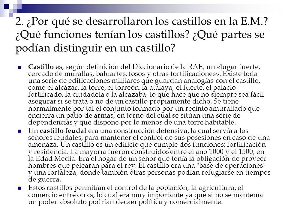 2. ¿Por qué se desarrollaron los castillos en la E.M.? ¿Qué funciones tenían los castillos? ¿Qué partes se podían distinguir en un castillo? Castillo