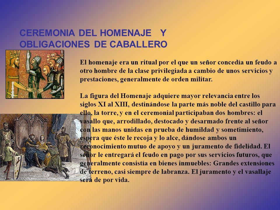 CEREMONIA DEL HOMENAJE Y OBLIGACIONES DE CABALLERO El homenaje era un ritual por el que un señor concedía un feudo a otro hombre de la clase privilegi
