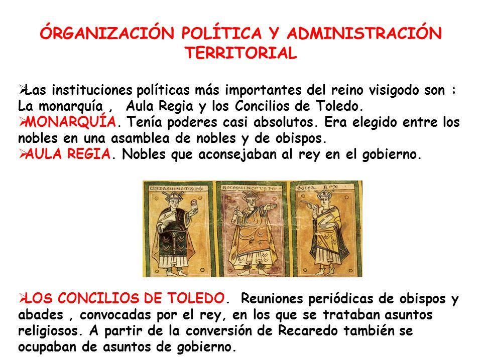 ÓRGANIZACIÓN POLÍTICA Y ADMINISTRACIÓN TERRITORIAL Las instituciones políticas más importantes del reino visigodo son : La monarquía, Aula Regia y los