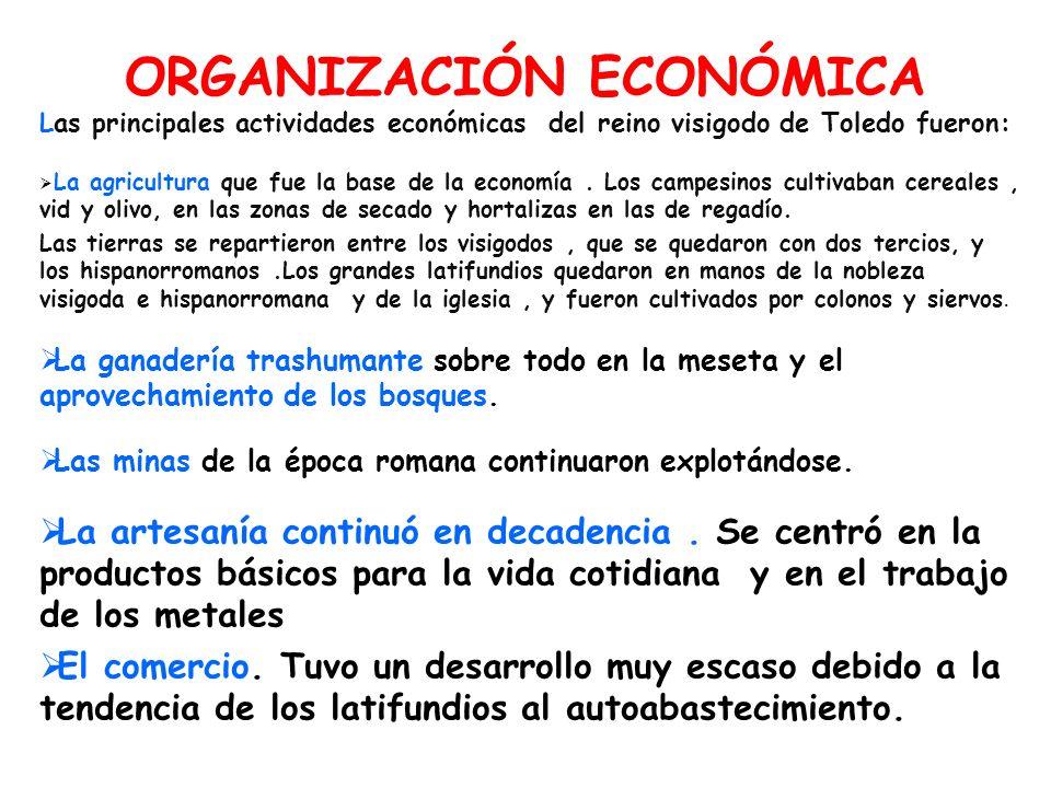 ORGANIZACIÓN ECONÓMICA Las principales actividades económicas del reino visigodo de Toledo fueron: La agricultura que fue la base de la economía. Los