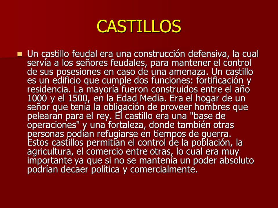 CASTILLOS Un castillo feudal era una construcción defensiva, la cual servía a los señores feudales, para mantener el control de sus posesiones en caso de una amenaza.