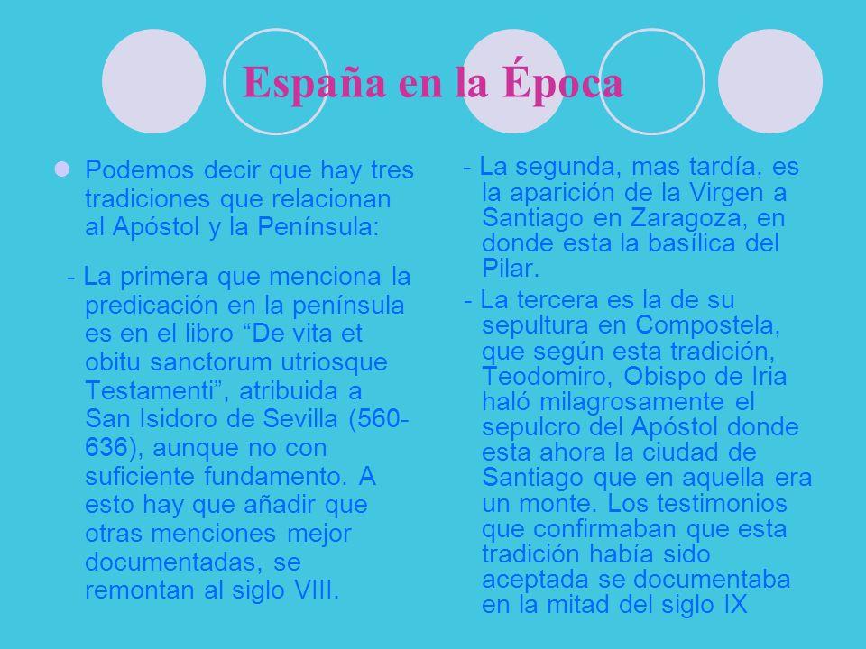España en la Época Podemos decir que hay tres tradiciones que relacionan al Apóstol y la Península: - La primera que menciona la predicación en la pen