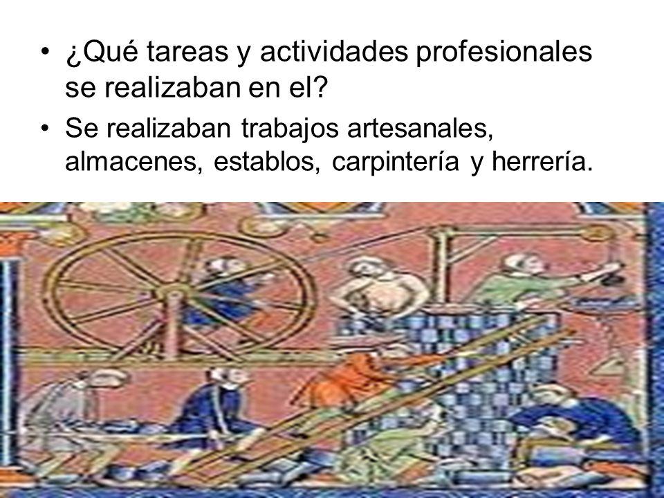 ¿Qué tareas y actividades profesionales se realizaban en el? Se realizaban trabajos artesanales, almacenes, establos, carpintería y herrería.