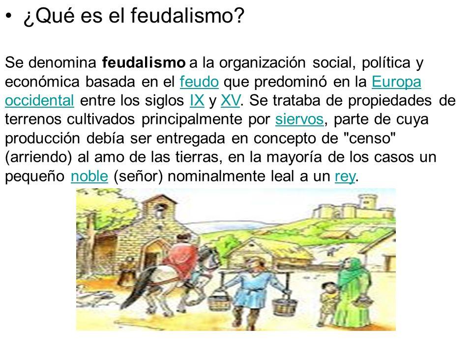 ¿Qué es el feudalismo? Se denomina feudalismo a la organización social, política y económica basada en el feudo que predominó en la Europa occidental