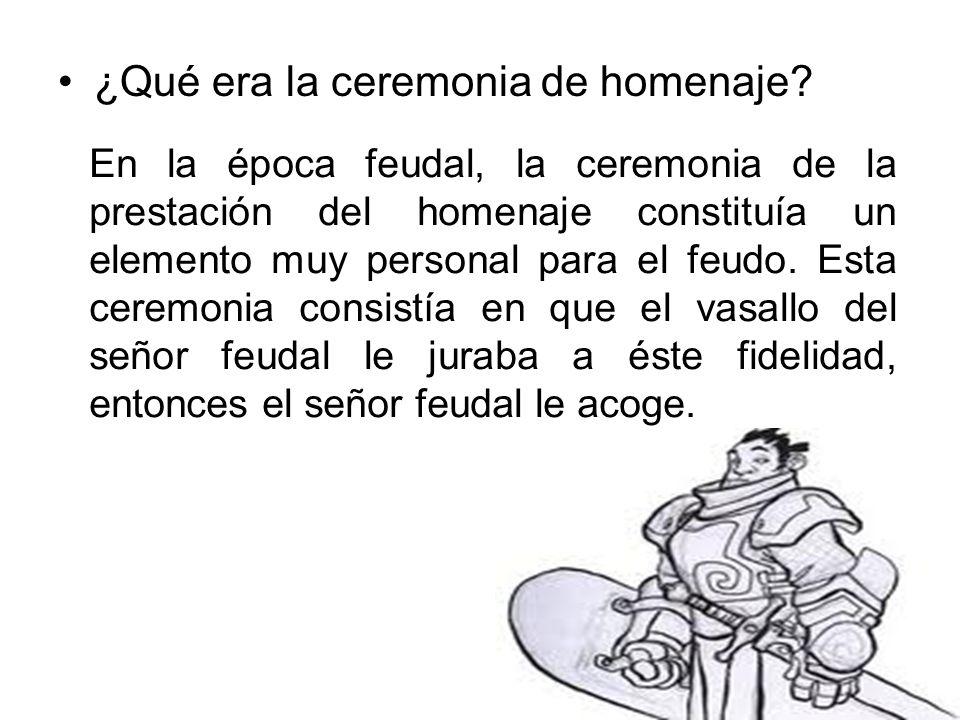 ¿Qué era la ceremonia de homenaje? En la época feudal, la ceremonia de la prestación del homenaje constituía un elemento muy personal para el feudo. E