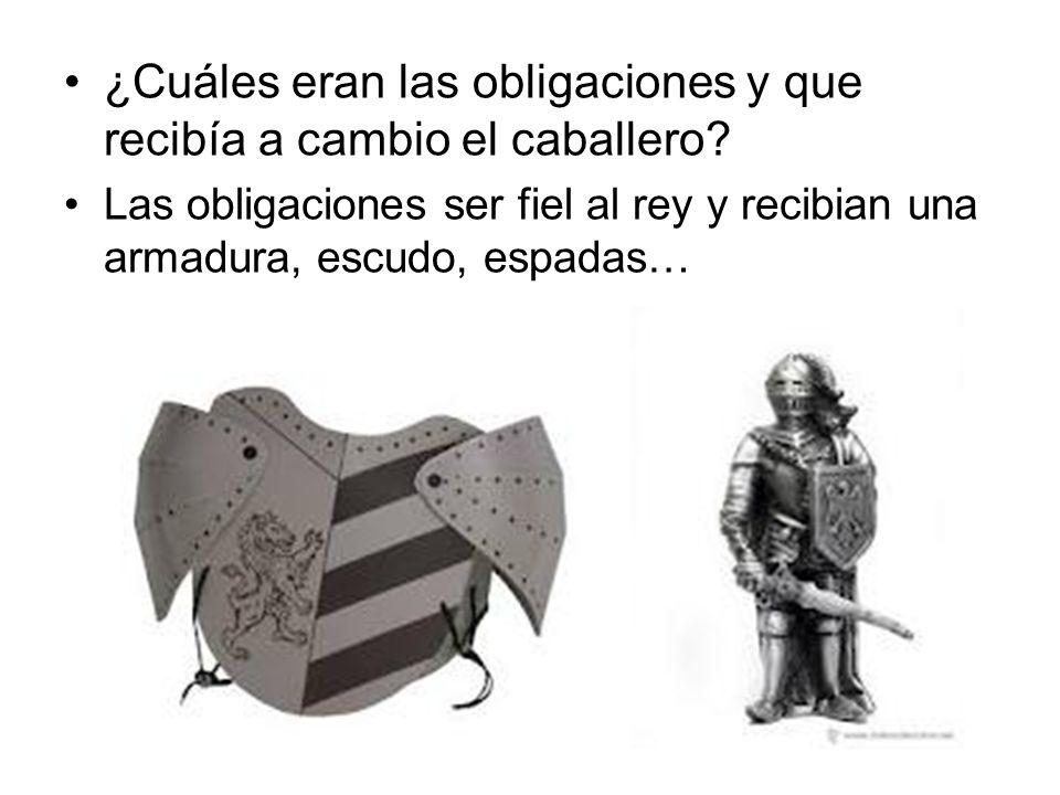 ¿Cuáles eran las obligaciones y que recibía a cambio el caballero? Las obligaciones ser fiel al rey y recibian una armadura, escudo, espadas…