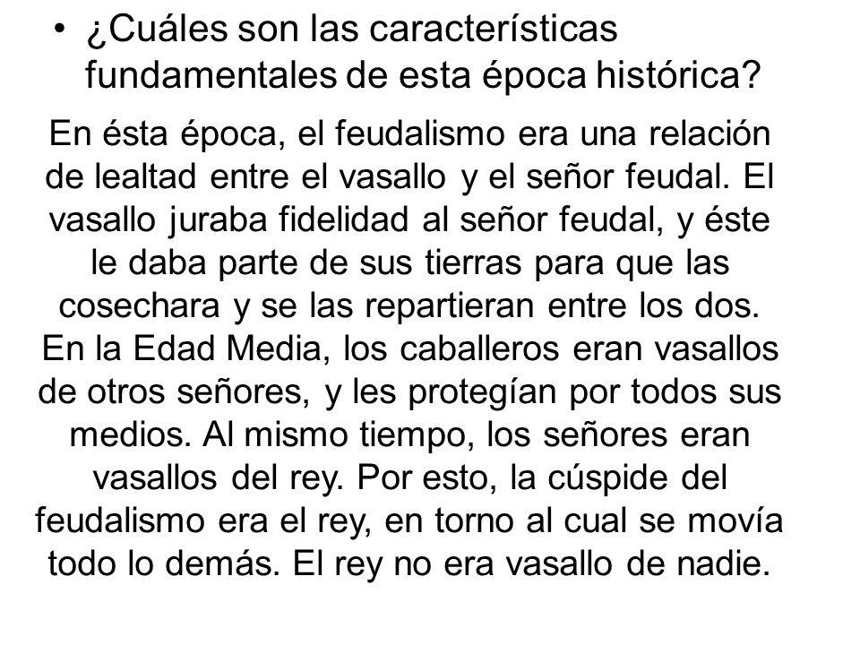 ¿Cuáles son las características fundamentales de esta época histórica? En ésta época, el feudalismo era una relación de lealtad entre el vasallo y el