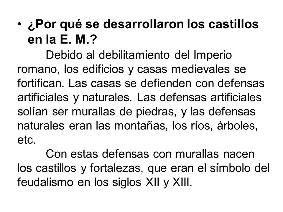 ¿Por qué se desarrollaron los castillos en la E. M.? Debido al debilitamiento del Imperio romano, los edificios y casas medievales se fortifican. Las