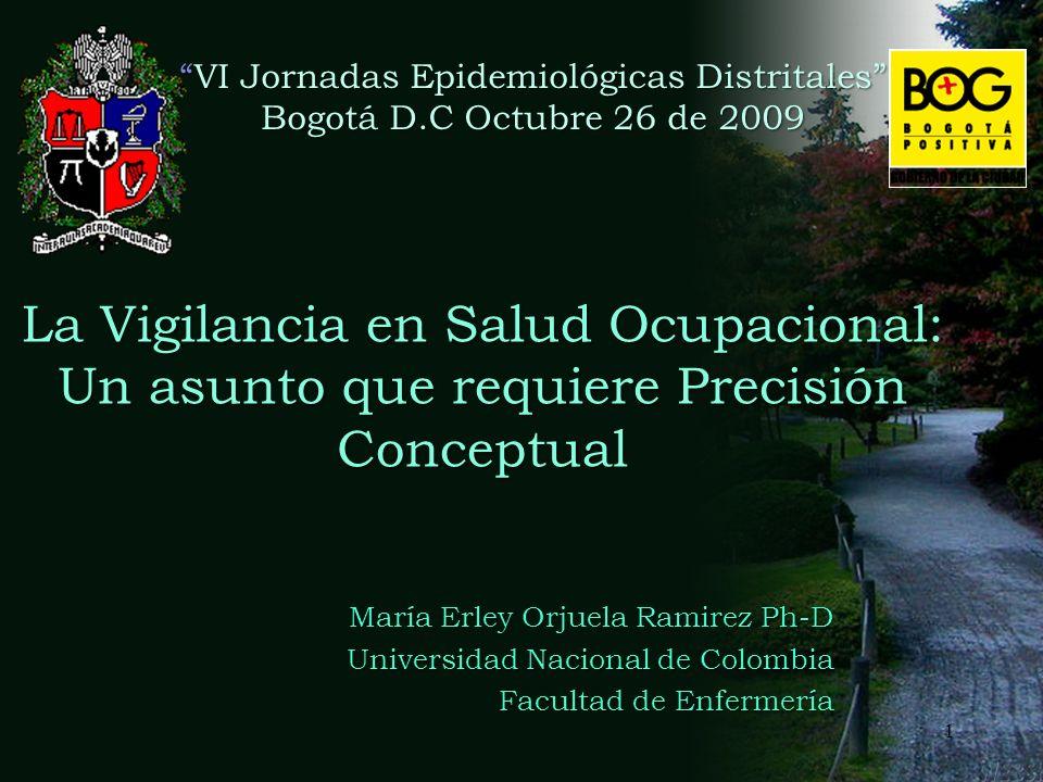 La Vigilancia en Salud Ocupacional: Un asunto que requiere Precisión Conceptual María Erley Orjuela Ramirez Ph-D Universidad Nacional de Colombia Facultad de Enfermería VI Jornadas Epidemiológicas DistritalesVI Jornadas Epidemiológicas Distritales Bogotá D.C Octubre 26 de 2009 1