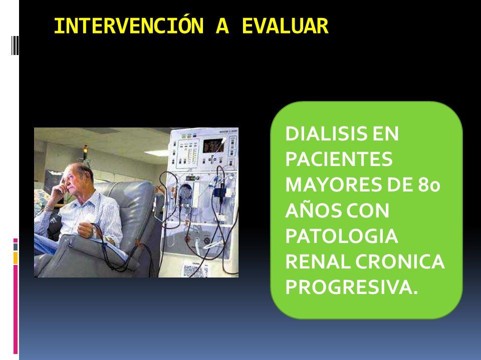 INTERVENCIÓN A EVALUAR DIALISIS EN PACIENTES MAYORES DE 80 AÑOS CON PATOLOGIA RENAL CRONICA PROGRESIVA.