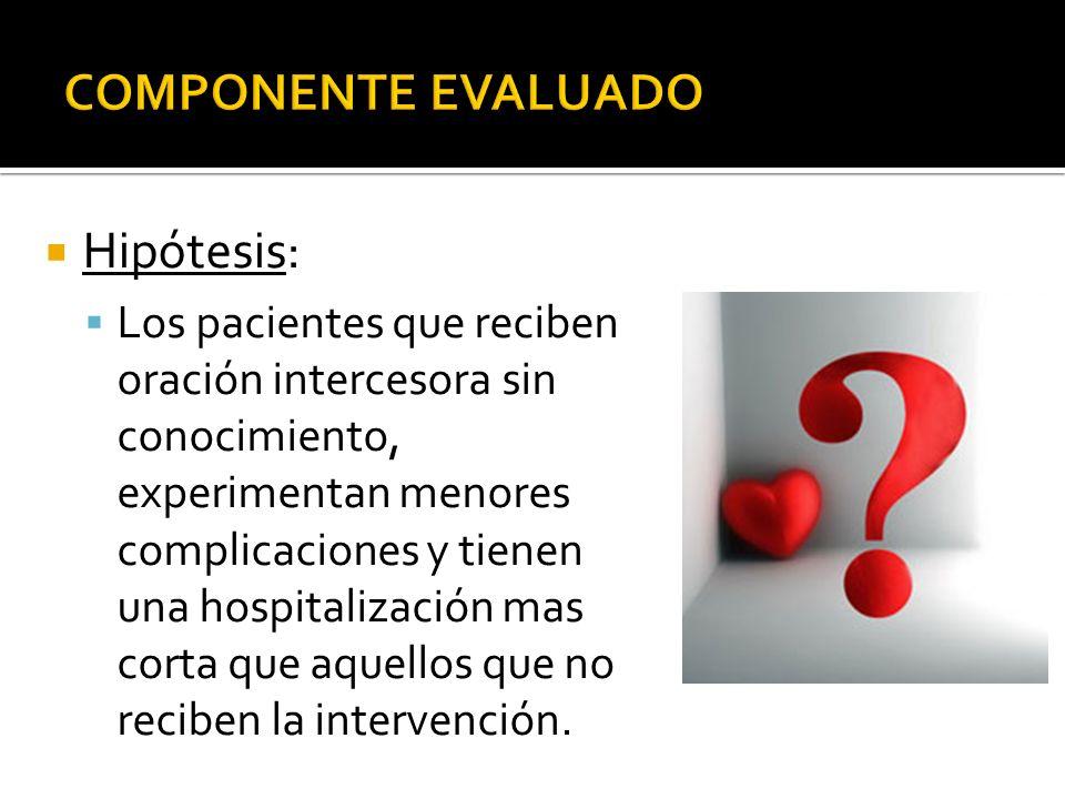 Hipótesis: Los pacientes que reciben oración intercesora sin conocimiento, experimentan menores complicaciones y tienen una hospitalización mas corta