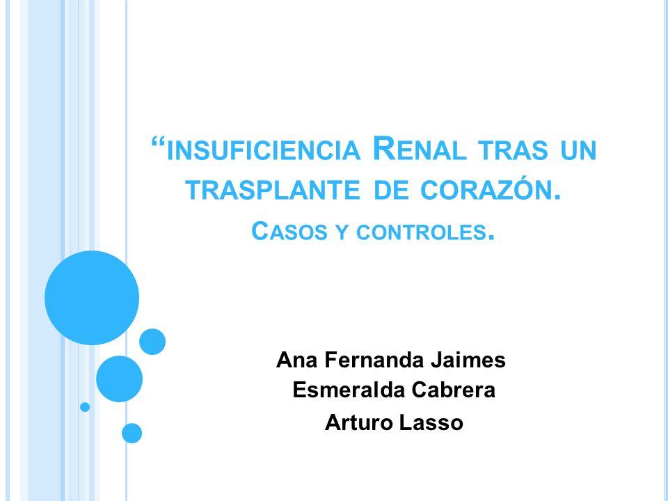 INSUFICIENCIA R ENAL TRAS UN TRASPLANTE DE CORAZÓN. C ASOS Y CONTROLES. Ana Fernanda Jaimes Esmeralda Cabrera Arturo Lasso