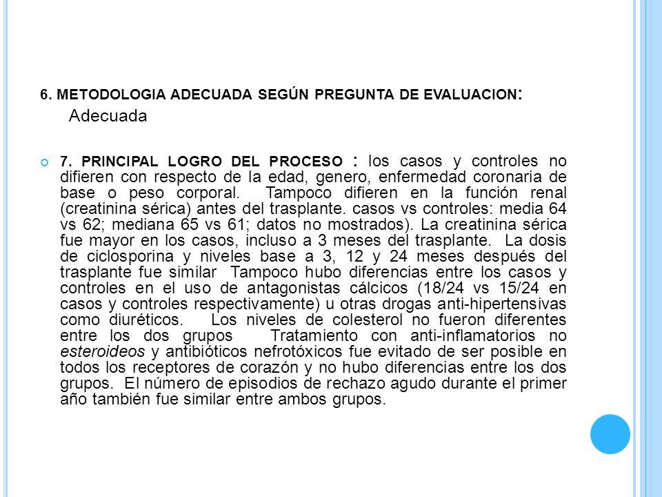 6. METODOLOGIA ADECUADA SEGÚN PREGUNTA DE EVALUACION : Adecuada 7. PRINCIPAL LOGRO DEL PROCESO : los casos y controles no difieren con respecto de la