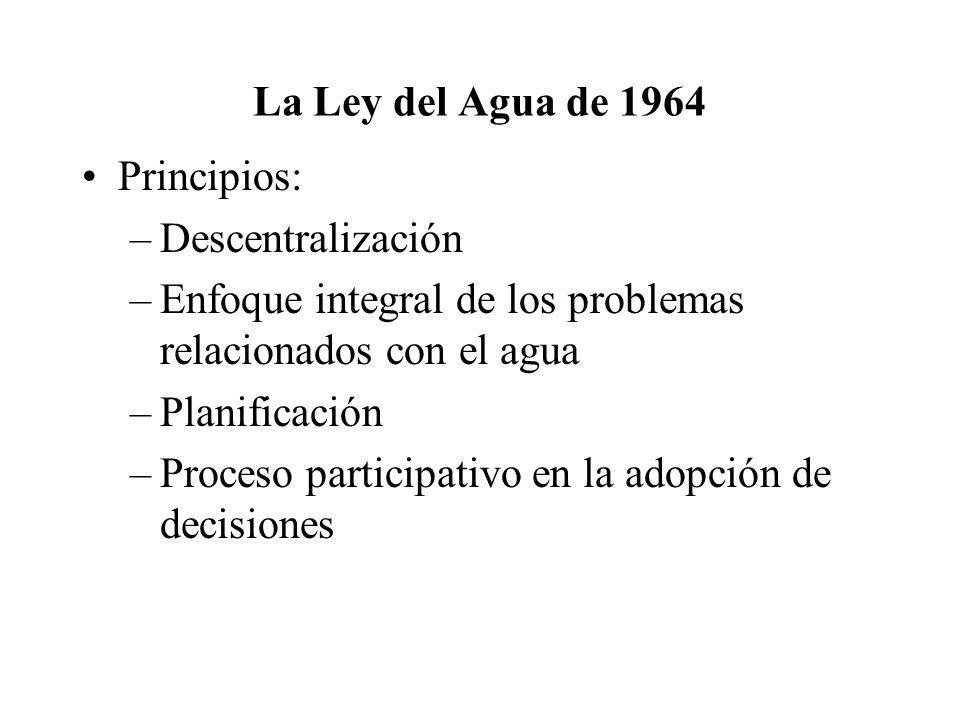 La Ley del Agua de 1964 Principios: –Descentralización –Enfoque integral de los problemas relacionados con el agua –Planificación –Proceso participativo en la adopción de decisiones