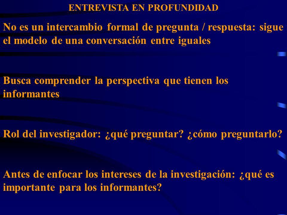 ENTREVISTA EN PROFUNDIDAD No es un intercambio formal de pregunta / respuesta: sigue el modelo de una conversación entre iguales Busca comprender la p