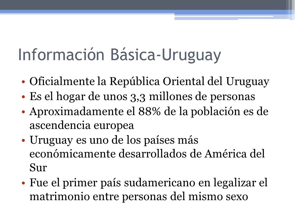 Información Básica-Uruguay Oficialmente la República Oriental del Uruguay Es el hogar de unos 3,3 millones de personas Aproximadamente el 88% de la po
