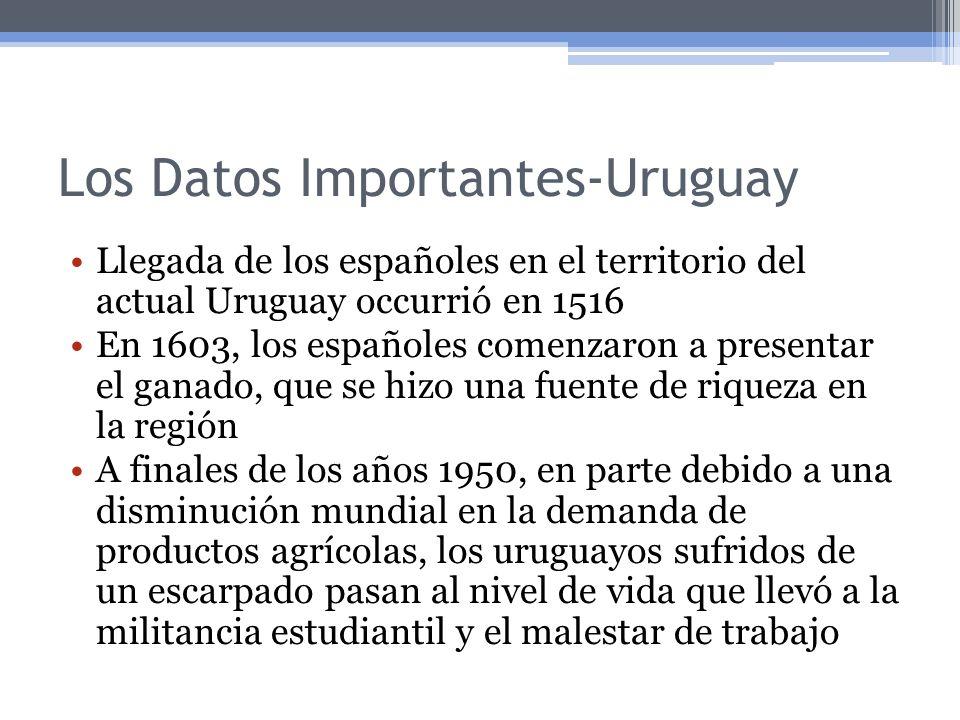 Los Datos Importantes-Uruguay Llegada de los españoles en el territorio del actual Uruguay occurrió en 1516 En 1603, los españoles comenzaron a presentar el ganado, que se hizo una fuente de riqueza en la región A finales de los años 1950, en parte debido a una disminución mundial en la demanda de productos agrícolas, los uruguayos sufridos de un escarpado pasan al nivel de vida que llevó a la militancia estudiantil y el malestar de trabajo