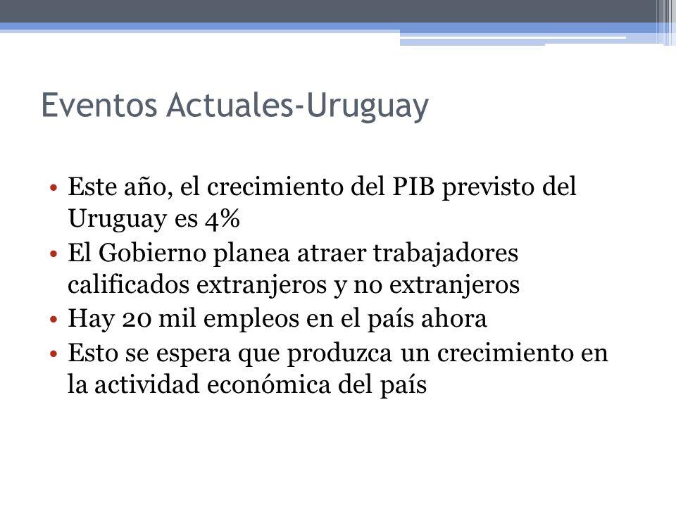 Eventos Actuales-Uruguay Este año, el crecimiento del PIB previsto del Uruguay es 4% El Gobierno planea atraer trabajadores calificados extranjeros y no extranjeros Hay 20 mil empleos en el país ahora Esto se espera que produzca un crecimiento en la actividad económica del país