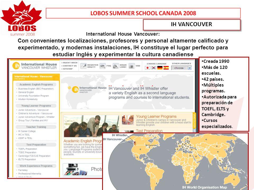 IH VANCOUVER International House Vancouver: Con convenientes localizaciones, profesores y personal altamente calificado y experimentado, y modernas instalaciones, IH constituye el lugar perfecto para estudiar Inglés y experimentar la cultura canadiense Creada 1990 Más de 120 escuelas.