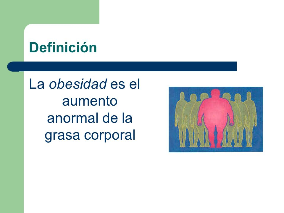 Definición La obesidad es el aumento anormal de la grasa corporal