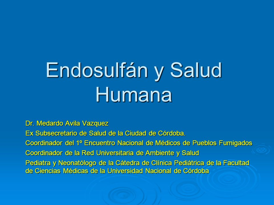 Endosulfán y Salud Humana Dr. Medardo Avila Vazquez Ex Subsecretario de Salud de la Ciudad de Córdoba. Coordinador del 1º Encuentro Nacional de Médico