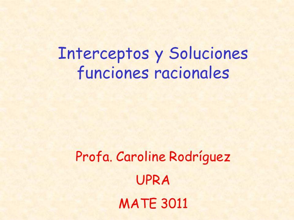 Interceptos y Soluciones funciones racionales Profa. Caroline Rodríguez UPRA MATE 3011