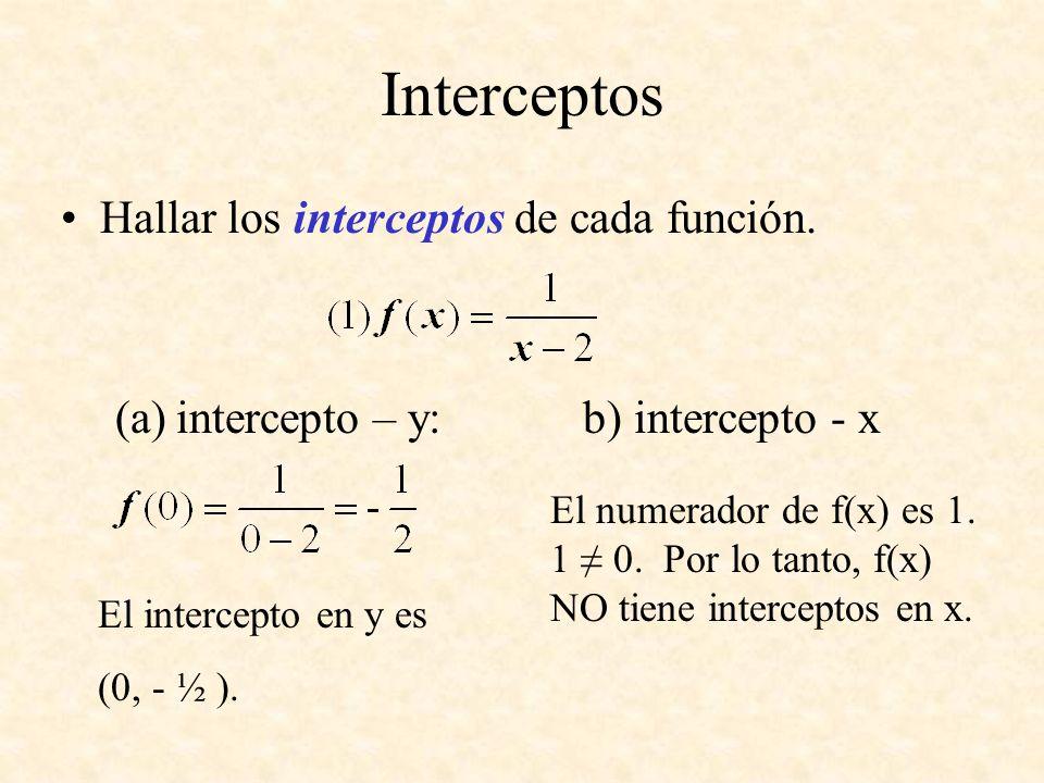 Interceptos Hallar los interceptos de cada función. (a)intercepto – y: b) intercepto - x El numerador de f(x) es 1. 1 0. Por lo tanto, f(x) NO tiene i
