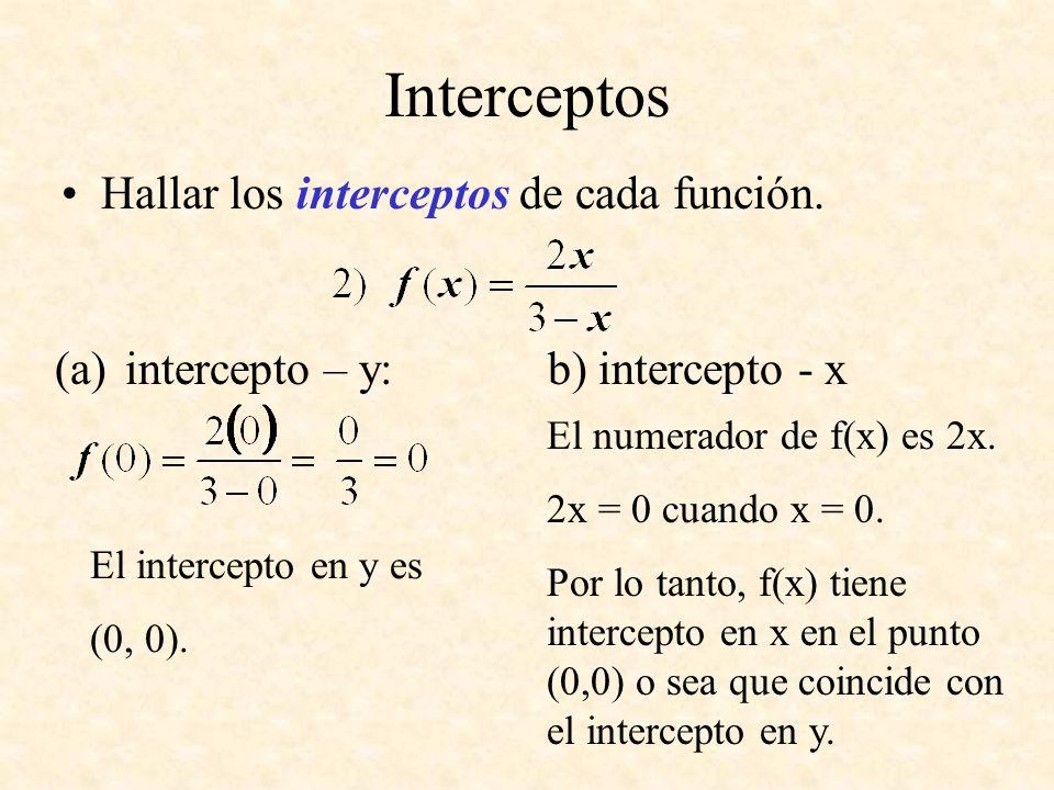 Interceptos Hallar los interceptos de cada función. (a)intercepto – y: b) intercepto - x El numerador de f(x) es 2x. 2x = 0 cuando x = 0. Por lo tanto
