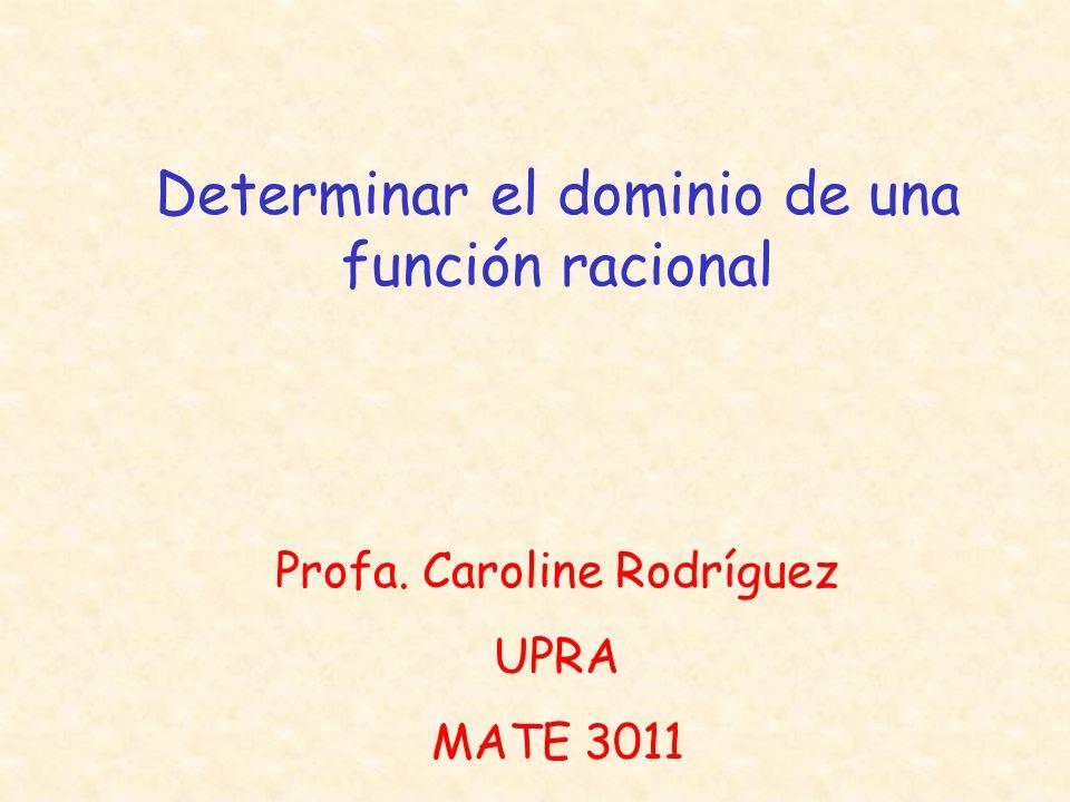 Determinar el dominio de una función racional Profa. Caroline Rodríguez UPRA MATE 3011