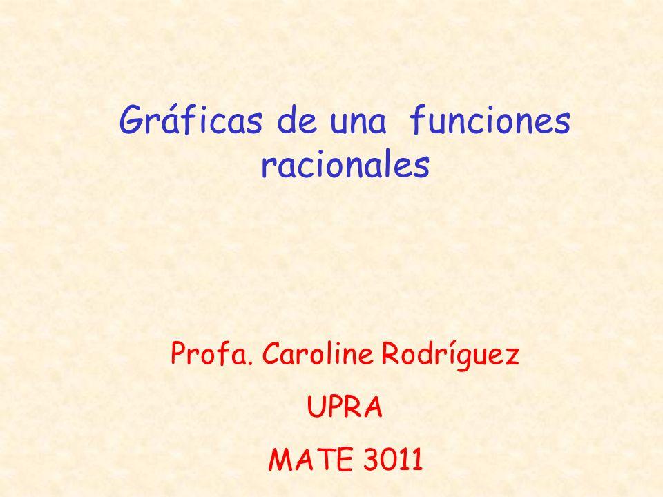 Gráficas de una funciones racionales Profa. Caroline Rodríguez UPRA MATE 3011