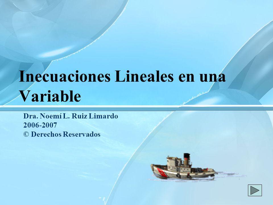 Inecuaciones Lineales en una Variable Dra. Noemí L. Ruiz Limardo 2006-2007 © Derechos Reservados
