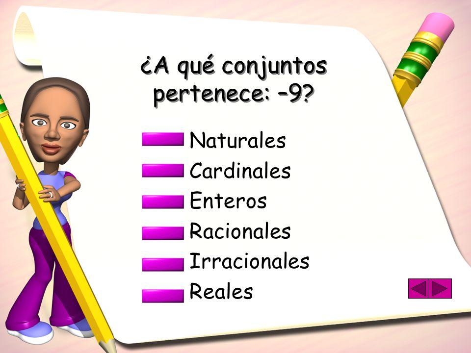¿A qué conjuntos pertenece: –9? Naturales Cardinales Enteros Racionales Irracionales Reales