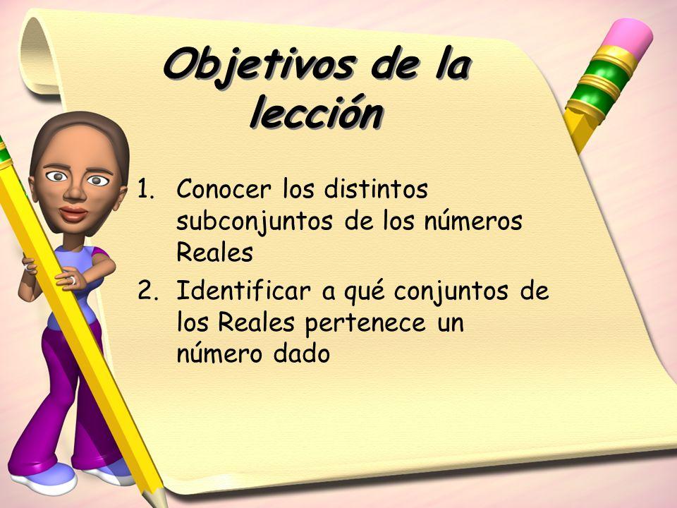 Objetivos de la lección 1.Conocer los distintos subconjuntos de los números Reales 2.Identificar a qué conjuntos de los Reales pertenece un número dad