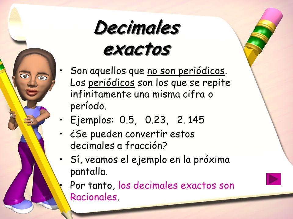 Decimales exactos Son aquellos que no son periódicos. Los periódicos son los que se repite infinitamente una misma cifra o período. Ejemplos: 0.5, 0.2