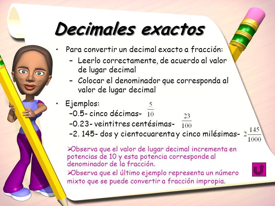 Decimales exactos Para convertir un decimal exacto a fracción: –Leerlo correctamente, de acuerdo al valor de lugar decimal –Colocar el denominador que